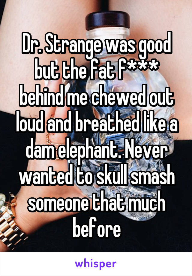 Dr. Strange was good but the fat f*** behind me chewed out loud and breathed like a dam elephant. Never wanted to skull smash someone that much before