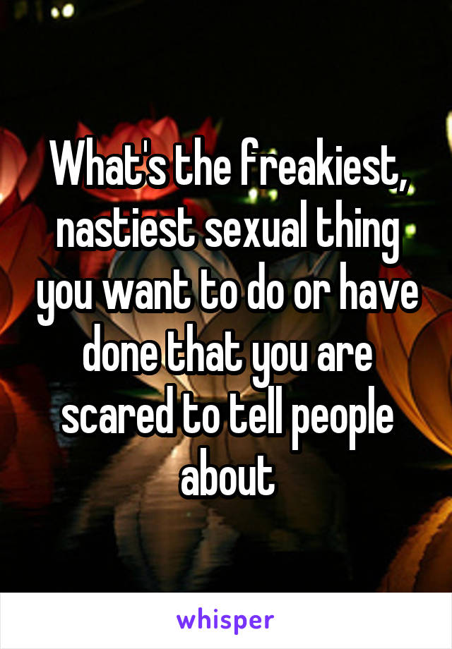 Freakiest thing to do sexually