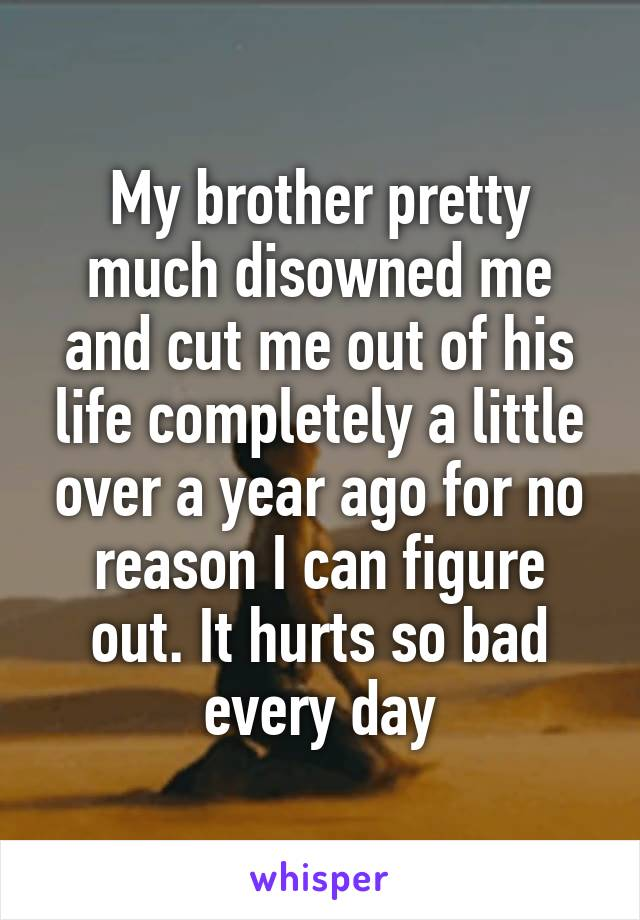 My brother pretty much disowned me and cut me out of his life completely a little over a year ago for no reason I can figure out. It hurts so bad every day