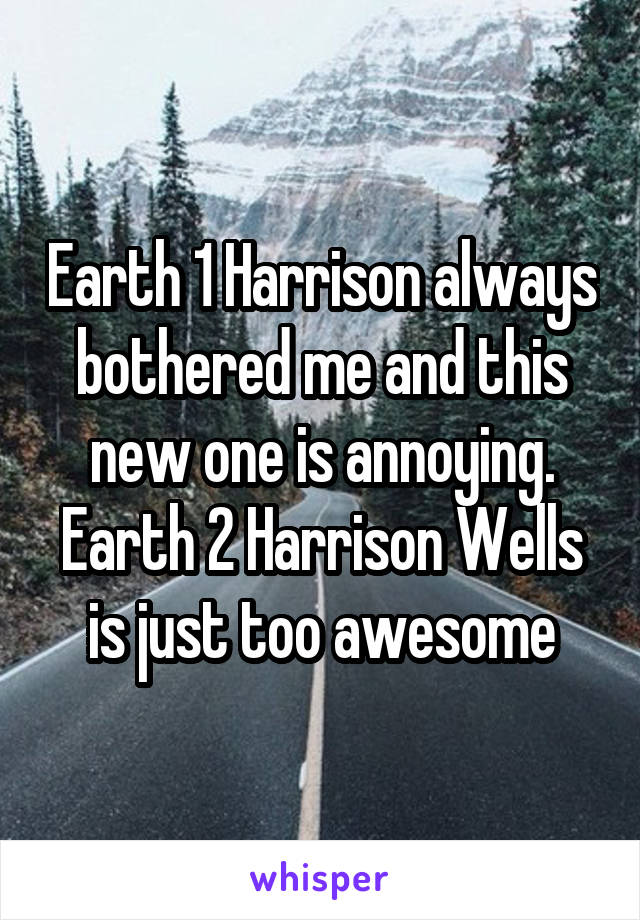 Earth 1 Harrison always bothered me and this new one is annoying. Earth 2 Harrison Wells is just too awesome