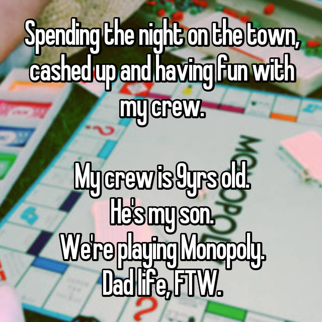 Spending the night on the town, cashed up and having fun with my crew.  My crew is 9yrs old. He's my son. We're playing Monopoly. Dad life, FTW.