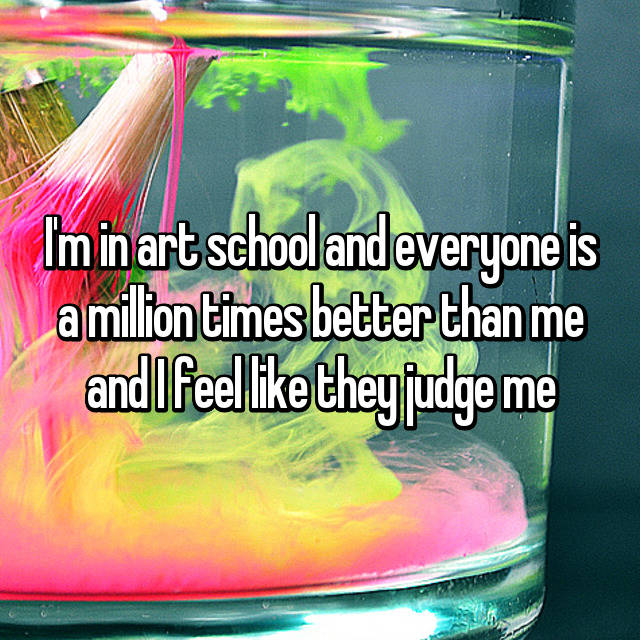 I'm in art school and everyone is a million times better than me and I feel like they judge me