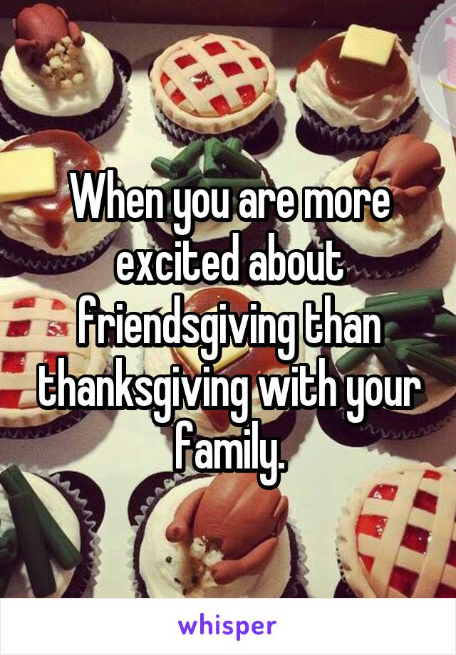 When you are more excited about friendsgiving than thanksgiving with your family.