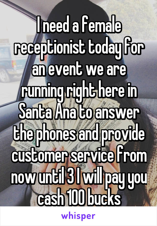 I need a female receptionist today for an event we are running right here in Santa Ana to answer the phones and provide customer service from now until 3 I will pay you cash 100 bucks