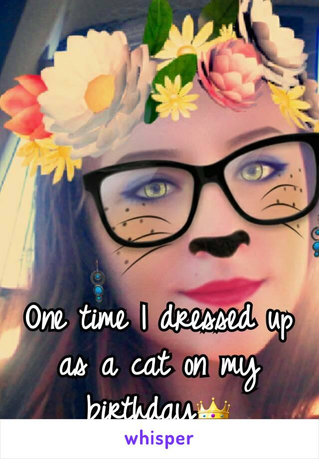 One time I dressed up as a cat on my birthday👑