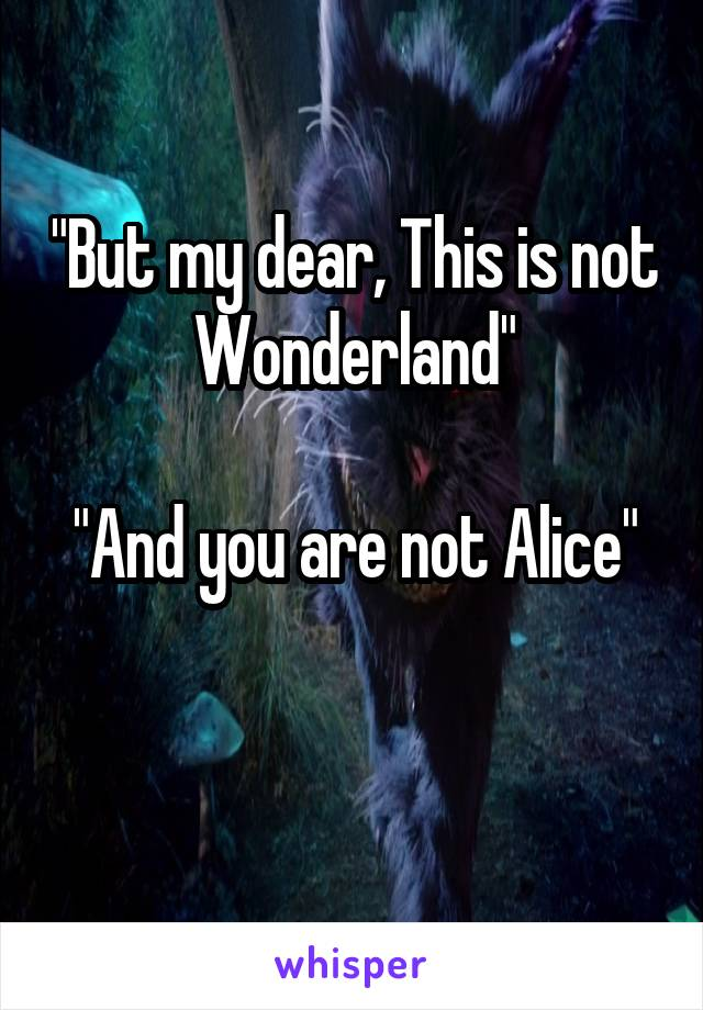 """But my dear, This is not Wonderland""  ""And you are not Alice"""
