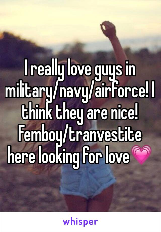 I really love guys in military/navy/airforce! I think they are nice! Femboy/tranvestite here looking for love💗
