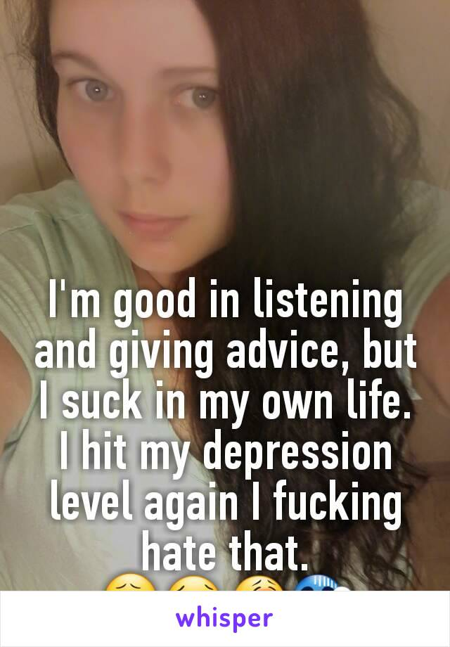 I'm good in listening and giving advice, but I suck in my own life. I hit my depression level again I fucking hate that. 😧😢😭😱