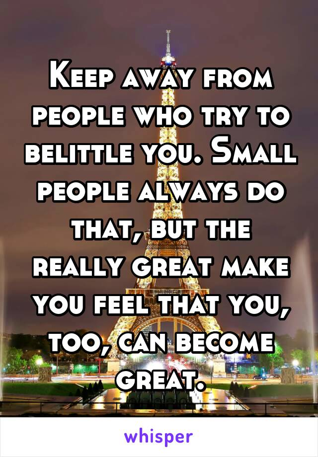 Keep away from people who try to belittle you. Small people always do that, but the really great make you feel that you, too, can become great.