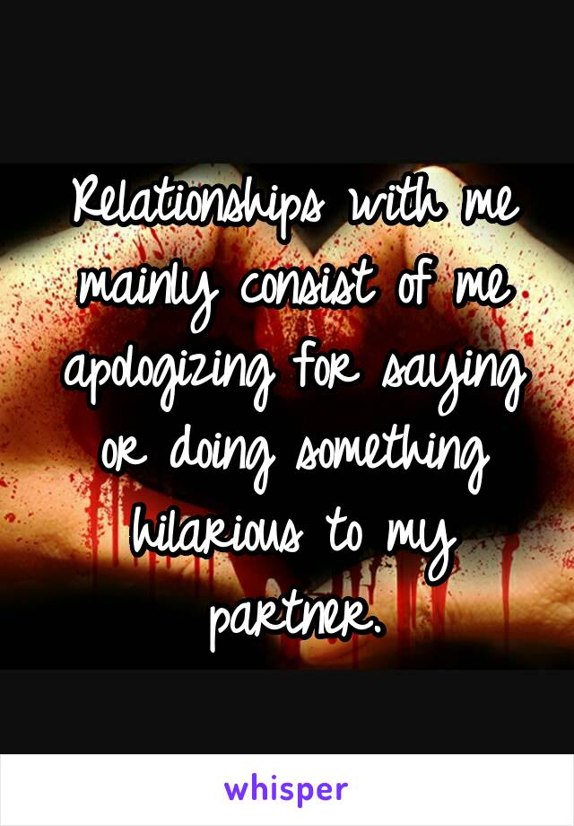 Relationships with me mainly consist of me apologizing for saying or doing something hilarious to my partner.