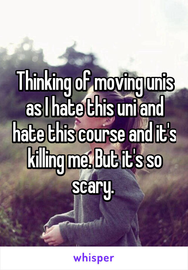 Thinking of moving unis as I hate this uni and hate this course and it's killing me. But it's so scary.
