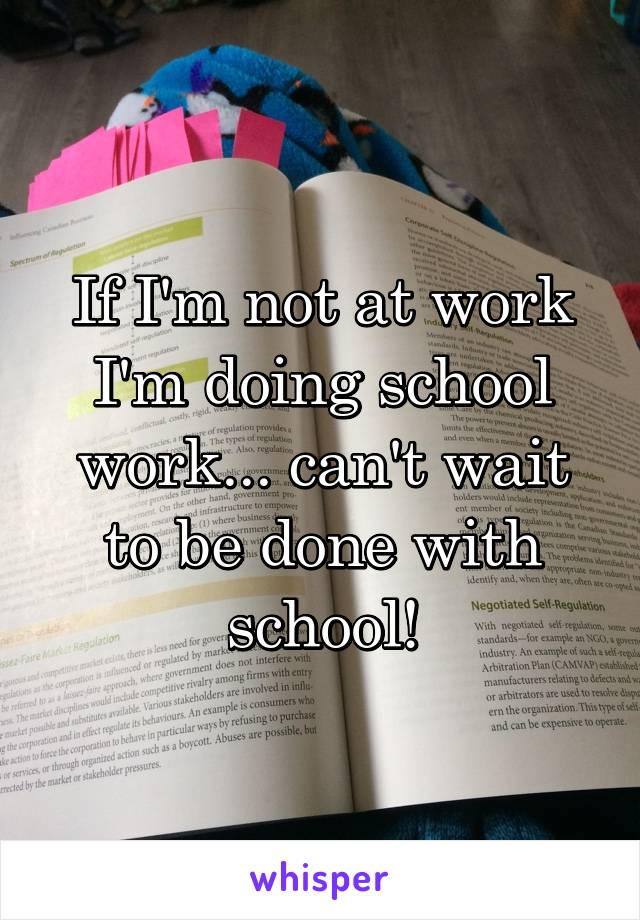 If I'm not at work I'm doing school work... can't wait to be done with school!