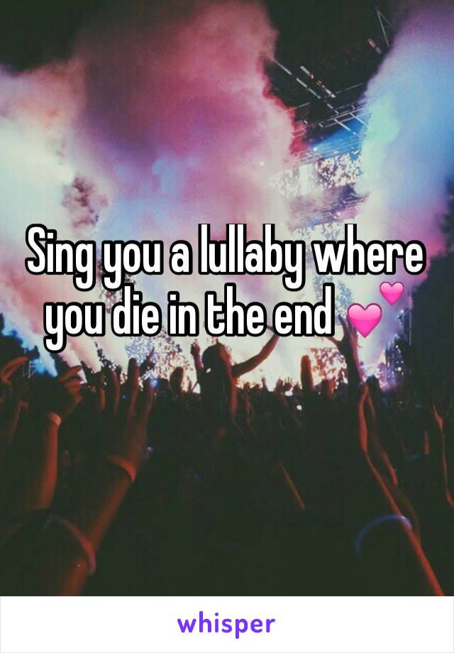 Sing you a lullaby where you die in the end 💕