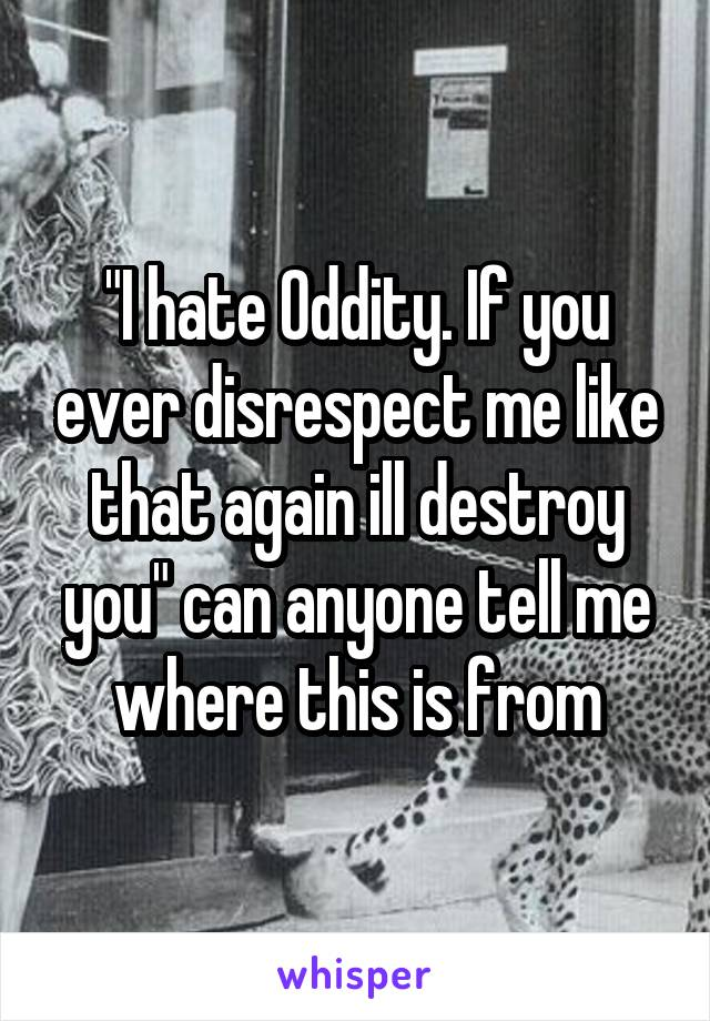 """""""I hate Oddity. If you ever disrespect me like that again ill destroy you"""" can anyone tell me where this is from"""