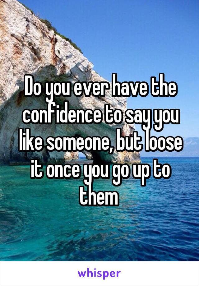 Do you ever have the confidence to say you like someone, but loose it once you go up to them