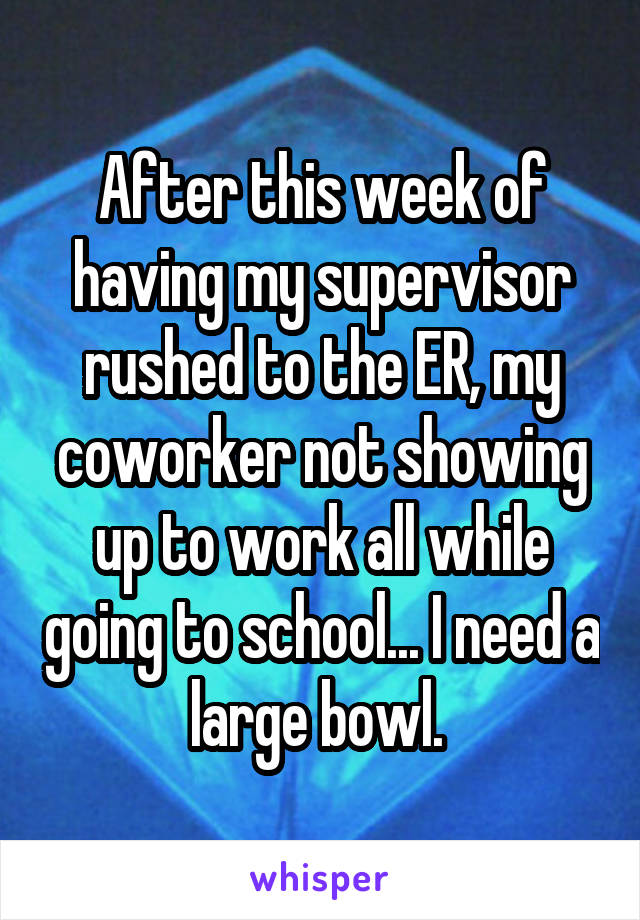 After this week of having my supervisor rushed to the ER, my coworker not showing up to work all while going to school... I need a large bowl.