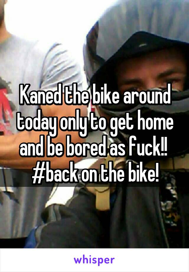 Kaned the bike around today only to get home and be bored as fuck!!  #back on the bike!
