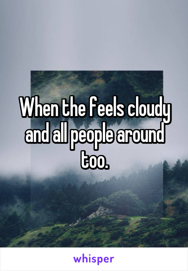 When the feels cloudy and all people around too.