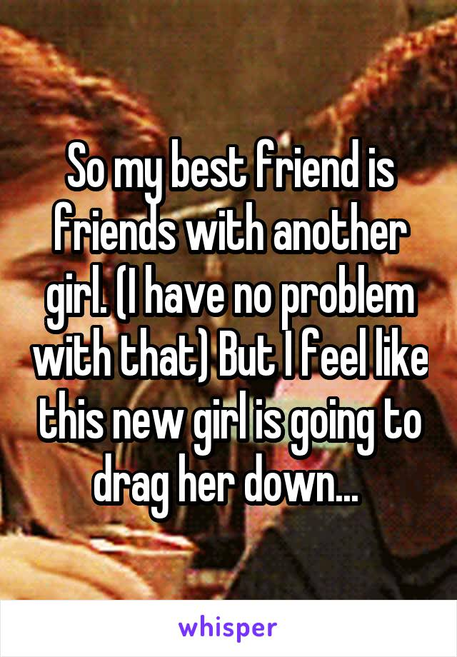 So my best friend is friends with another girl. (I have no problem with that) But I feel like this new girl is going to drag her down...