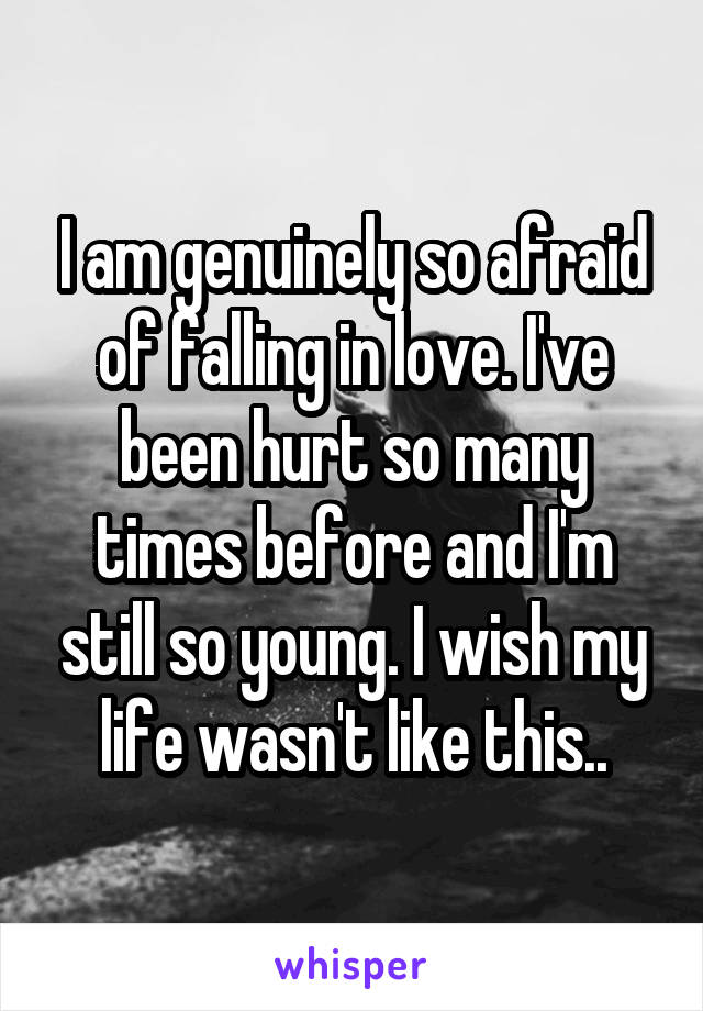 I am genuinely so afraid of falling in love. I've been hurt so many times before and I'm still so young. I wish my life wasn't like this..