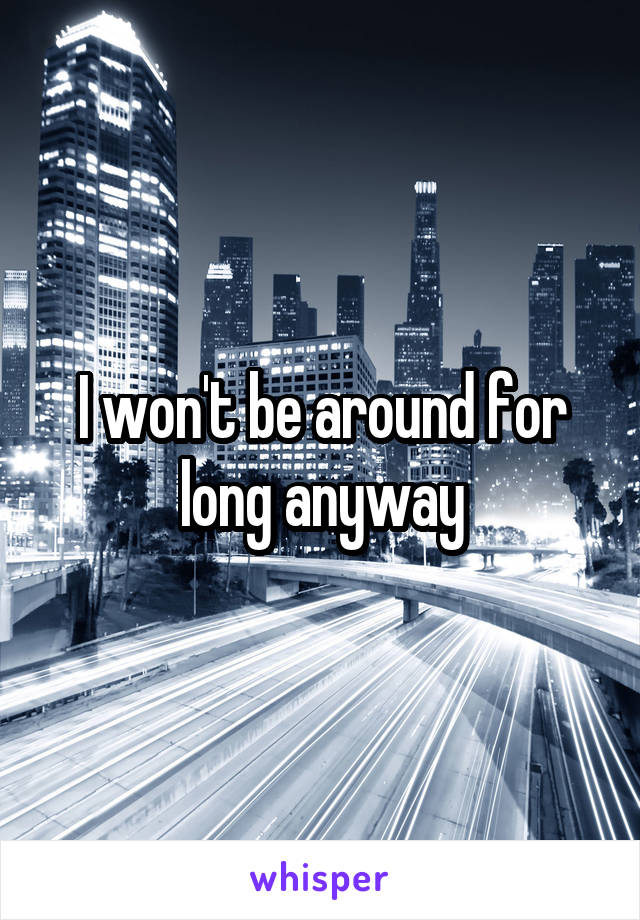 I won't be around for long anyway