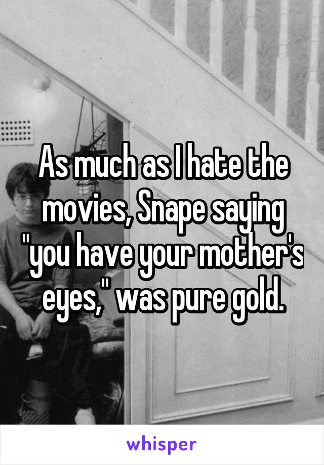 """As much as I hate the movies, Snape saying """"you have your mother's eyes,"""" was pure gold."""