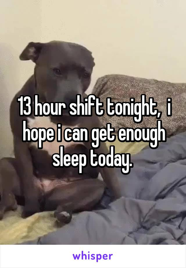 13 hour shift tonight,  i hope i can get enough sleep today.