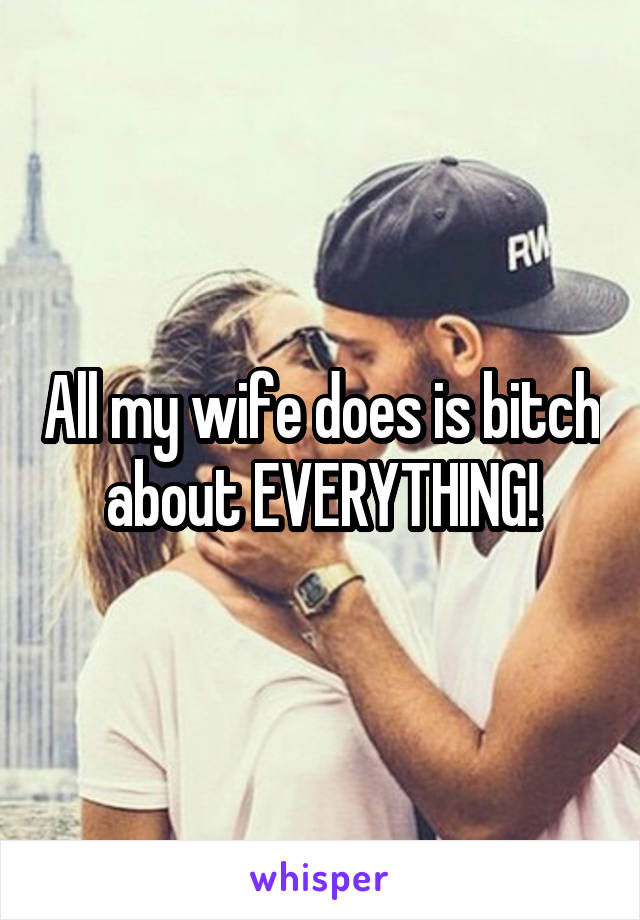 All my wife does is bitch about EVERYTHING!