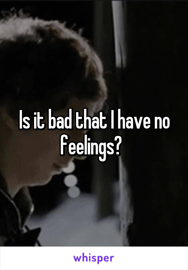 Is it bad that I have no feelings?