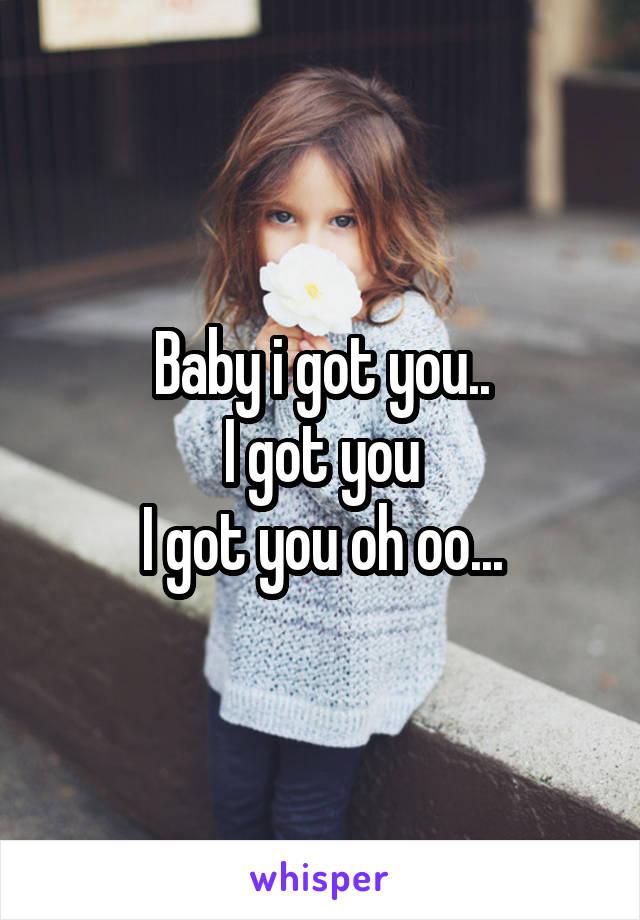 Baby i got you.. I got you I got you oh oo...