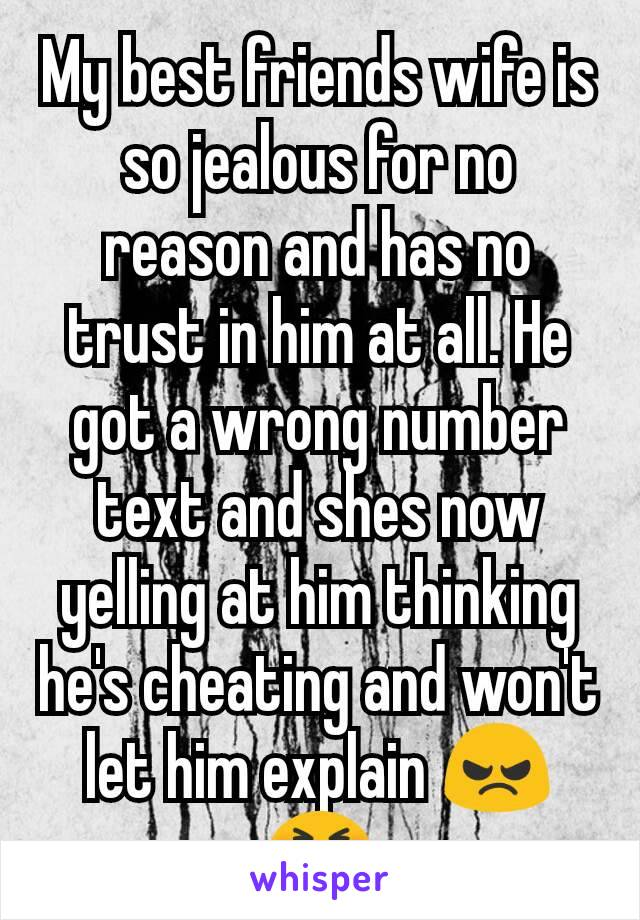 My best friends wife is so jealous for no reason and has no trust in him at all. He got a wrong number text and shes now yelling at him thinking he's cheating and won't let him explain 😠😣