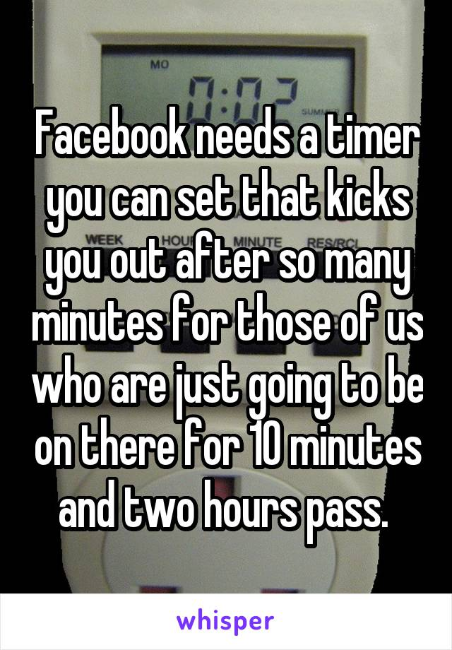 Facebook needs a timer you can set that kicks you out after so many minutes for those of us who are just going to be on there for 10 minutes and two hours pass.