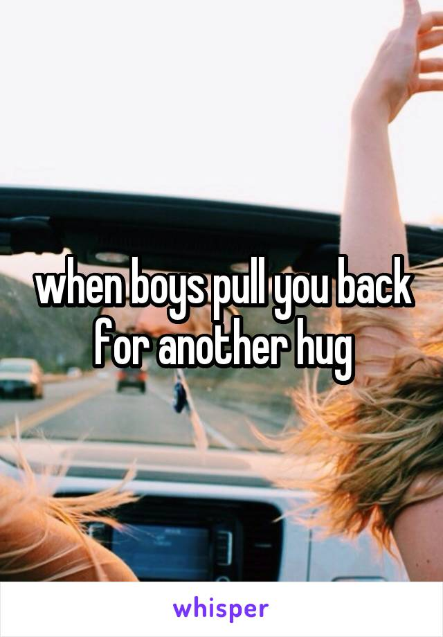 when boys pull you back for another hug