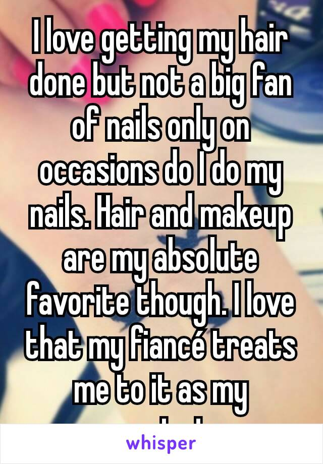 I love getting my hair done but not a big fan of nails only on occasions do I do my nails. Hair and makeup are my absolute favorite though. I love that my fiancé treats me to it as my presents too.