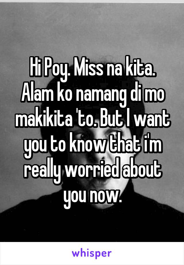 Hi Poy. Miss na kita. Alam ko namang di mo makikita 'to. But I want you to know that i'm really worried about you now.