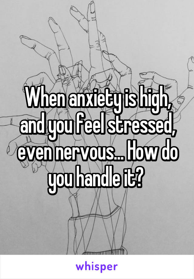 When anxiety is high, and you feel stressed, even nervous... How do you handle it?
