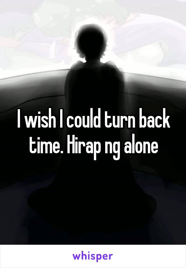 I wish I could turn back time. Hirap ng alone