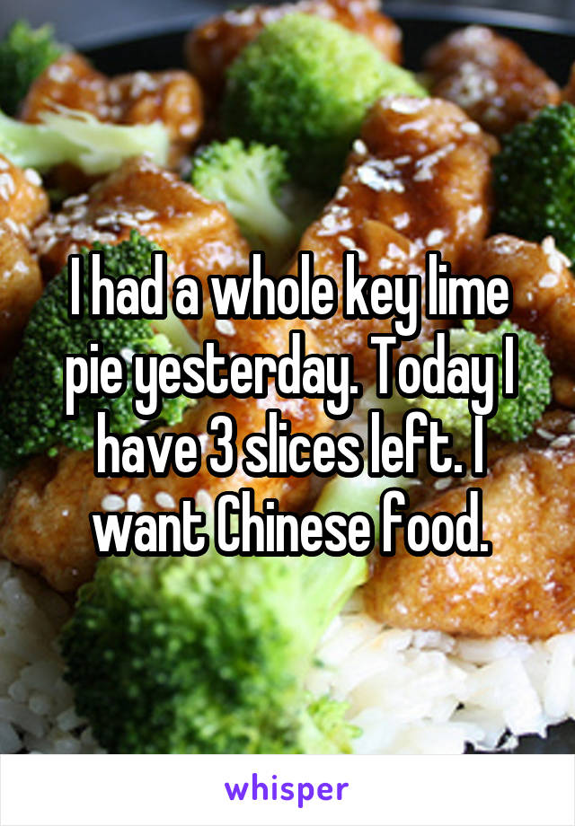 I had a whole key lime pie yesterday. Today I have 3 slices left. I want Chinese food.