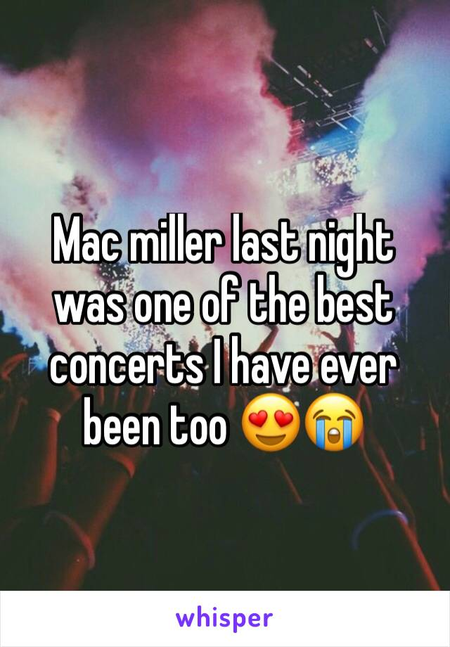 Mac miller last night was one of the best concerts I have ever been too 😍😭