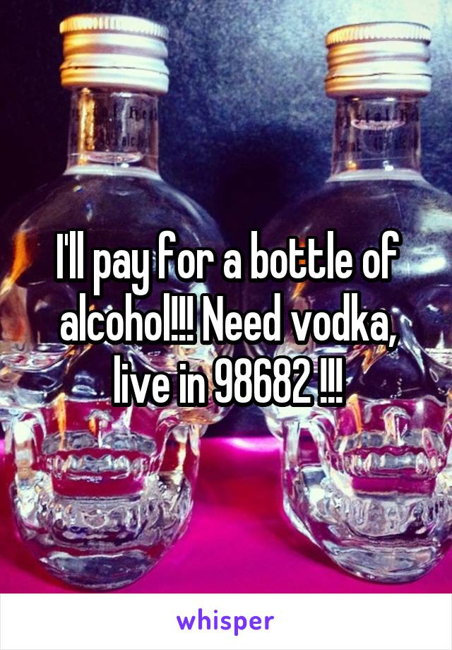 I'll pay for a bottle of alcohol!!! Need vodka, live in 98682 !!!