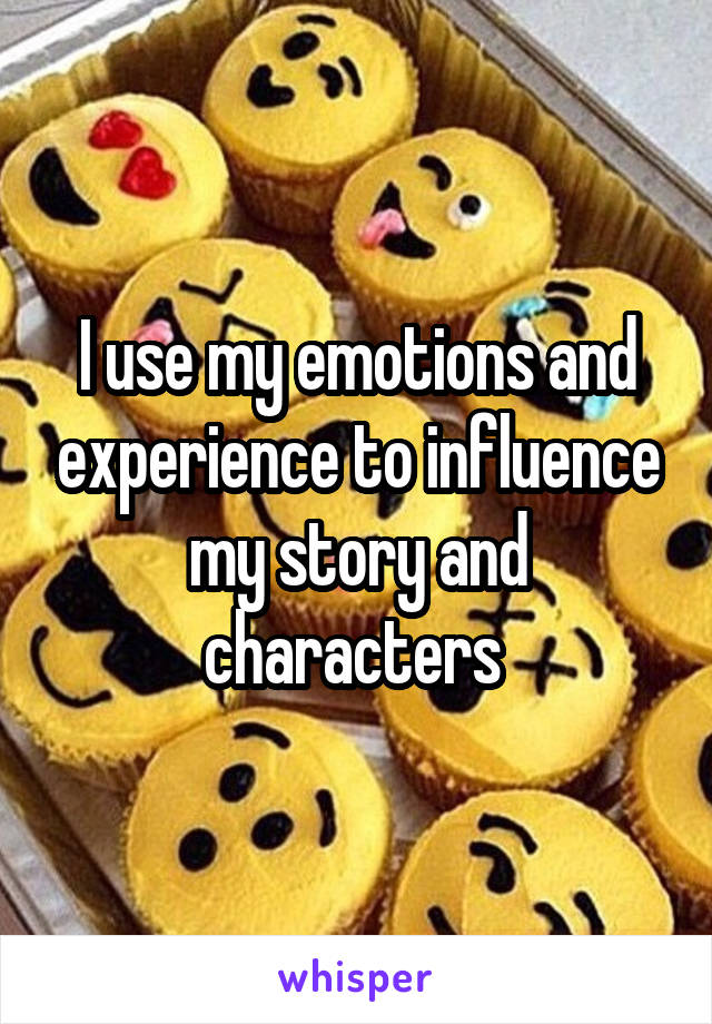 I use my emotions and experience to influence my story and characters