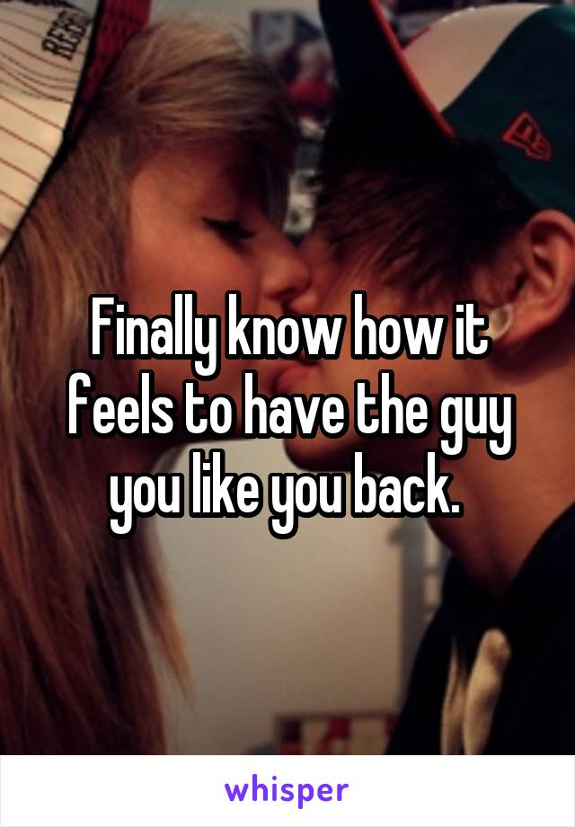 Finally know how it feels to have the guy you like you back.