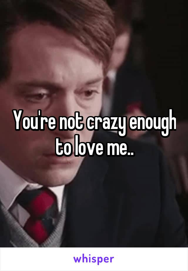 You're not crazy enough to love me..