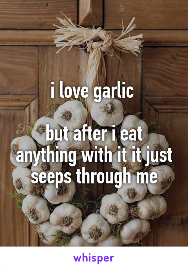 i love garlic   but after i eat anything with it it just seeps through me