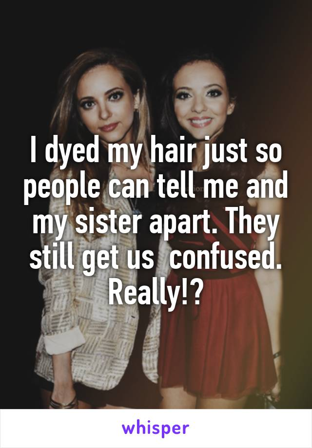 I dyed my hair just so people can tell me and my sister apart. They still get us  confused. Really!?