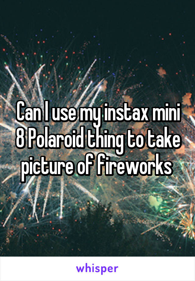 Can I use my instax mini 8 Polaroid thing to take picture of fireworks