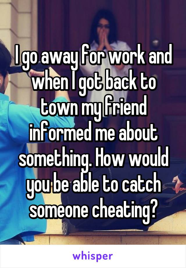I go away for work and when I got back to town my friend informed me about something. How would you be able to catch someone cheating?