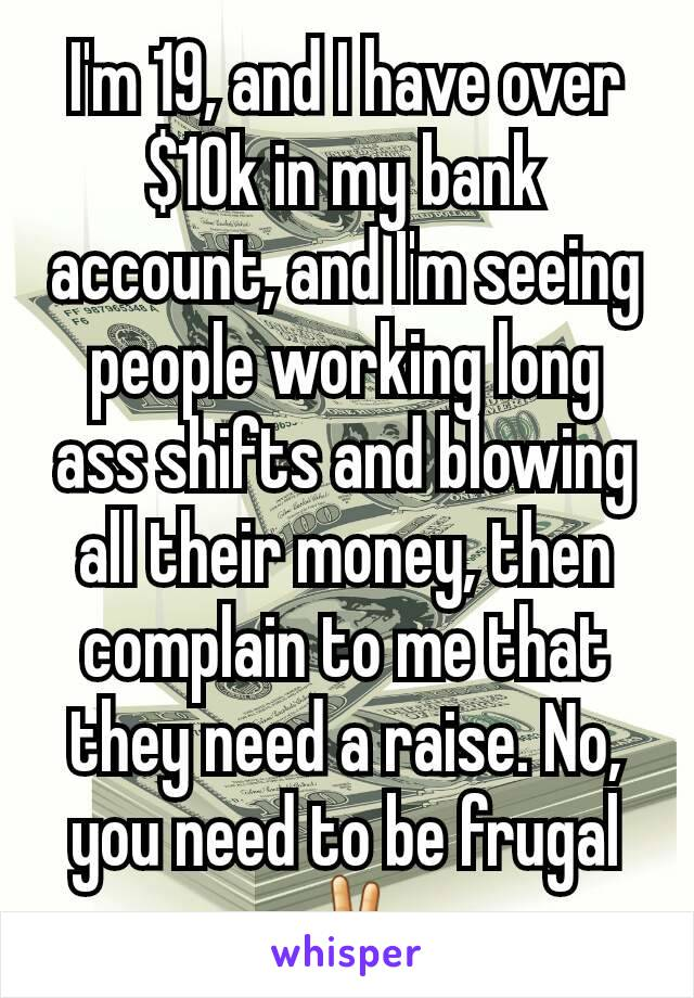 I'm 19, and I have over $10k in my bank account, and I'm seeing people working long ass shifts and blowing all their money, then complain to me that they need a raise. No, you need to be frugal✌