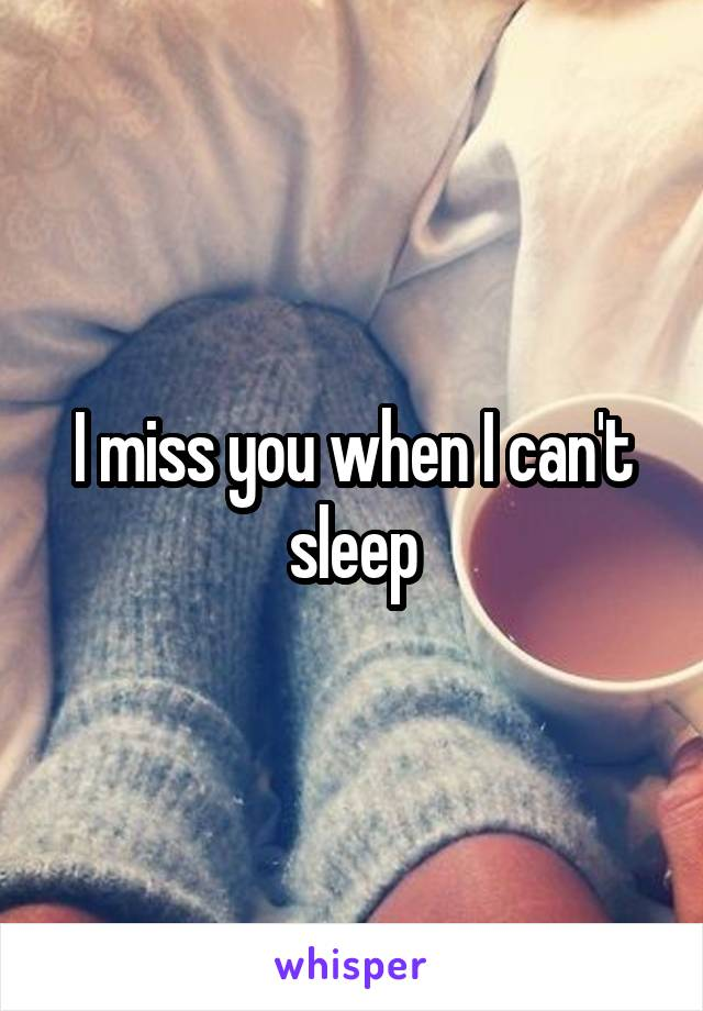 I miss you when I can't sleep