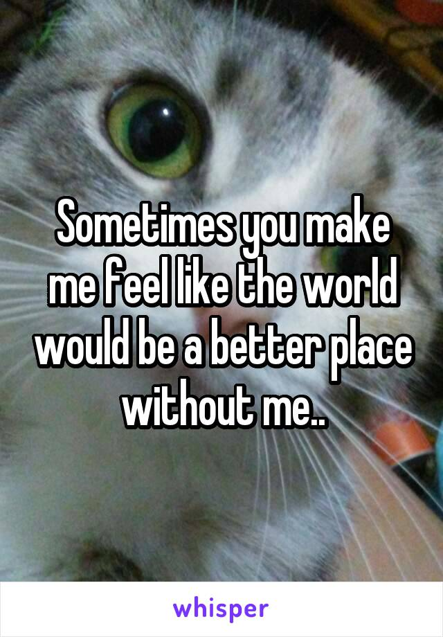 Sometimes you make me feel like the world would be a better place without me..